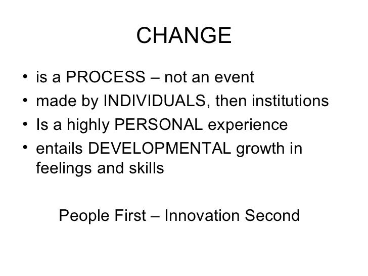 CHANGE <ul><li>is a PROCESS – not an event </li></ul><ul><li>made by INDIVIDUALS, then institutions </li></ul><ul><li>Is a...