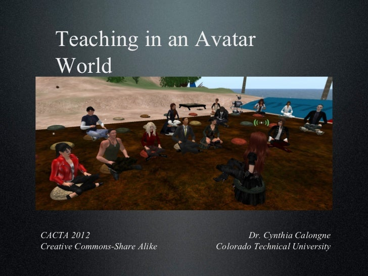 Teaching in an Avatar World Dr. Cynthia Calongne Colorado Technical University CACTA 2012 Creative Commons-Share Alike