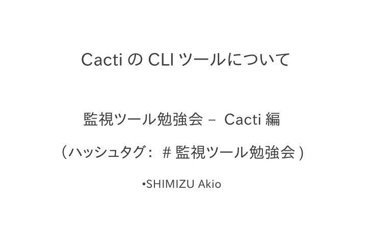 Cacti の CLI ツールについて  監視ツール勉強会 – Cacti 編(ハッシュタグ: # 監視ツール勉強会 )       ●   SHIMIZU Akio