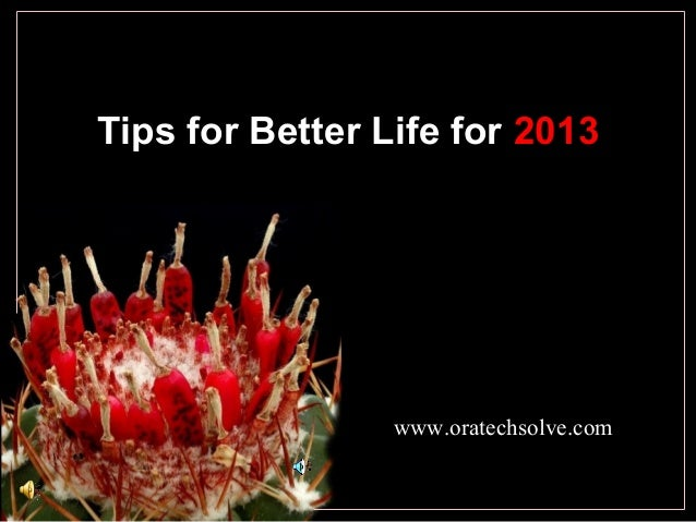 Tips for Better Life for 2013 www.oratechsolve.com