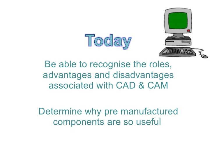 Be able to recognise the roles, advantages and disadvantages associated with CAD & CAM Determine why pre manufactured comp...