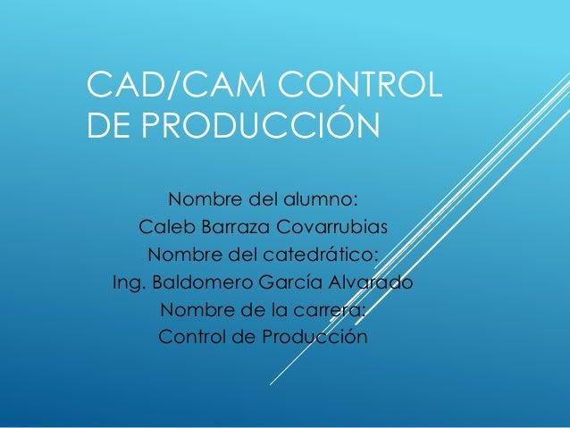 CAD/CAM CONTROL  DE PRODUCCIÓN  Nombre del alumno:  Caleb Barraza Covarrubias  Nombre del catedrático:  Ing. Baldomero Gar...