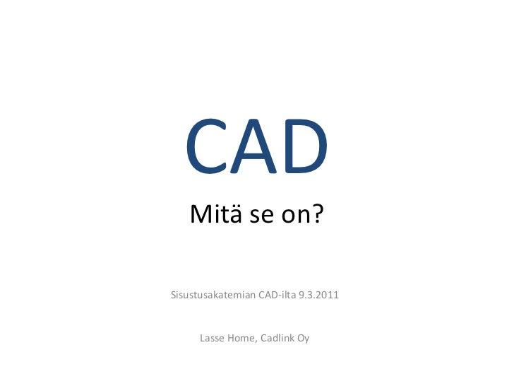 CAD   Mitä se on?Sisustusakatemian CAD-ilta 9.3.2011      Lasse Home, Cadlink Oy