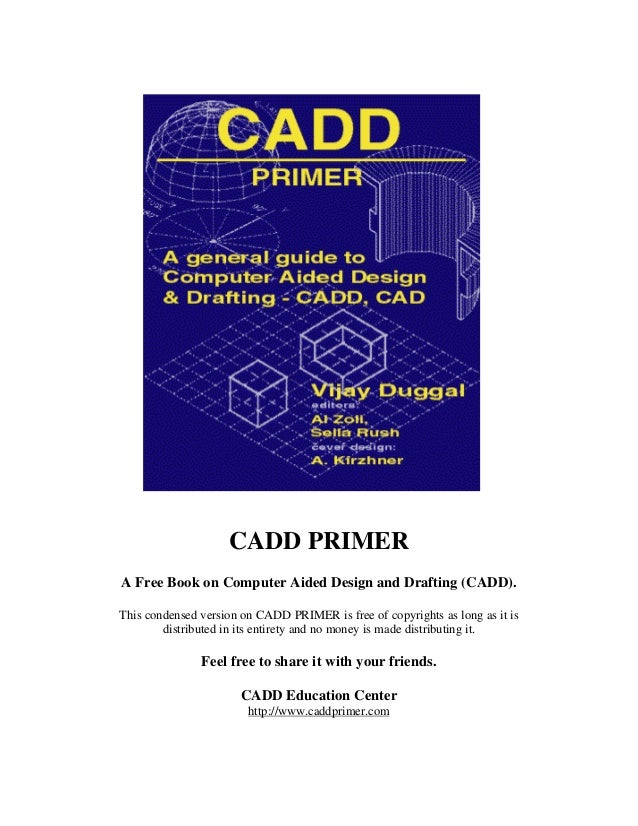 CADD PRIMER A Free Book on Computer Aided Design and Drafting (CADD). This condensed version on CADD PRIMER is free of cop...