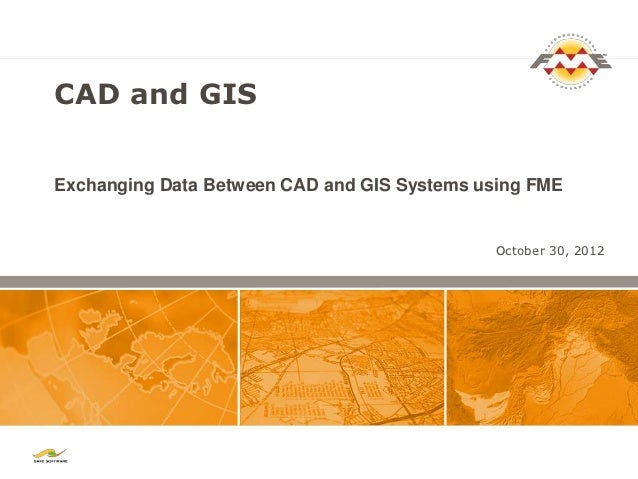 CAD and GISExchanging Data Between CAD and GIS Systems using FME                                             October 30, 2...