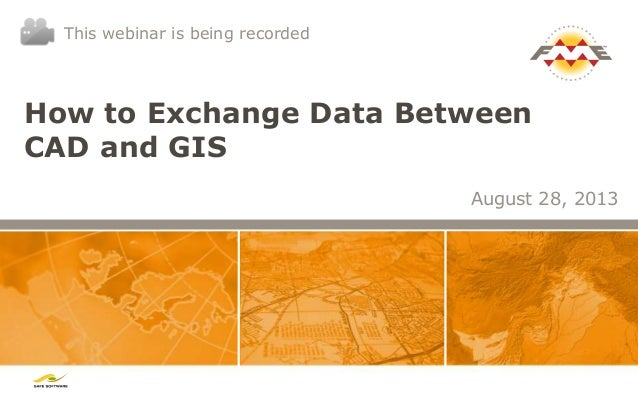How to Exchange Data Between CAD and GIS August 28, 2013 This webinar is being recorded