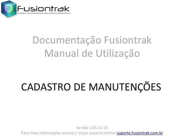 Documentação Fusiontrak Manual de Utilização CADASTRO DE MANUTENÇÕES  Versão 1.05.12.13 Para mais informações acesse o nos...
