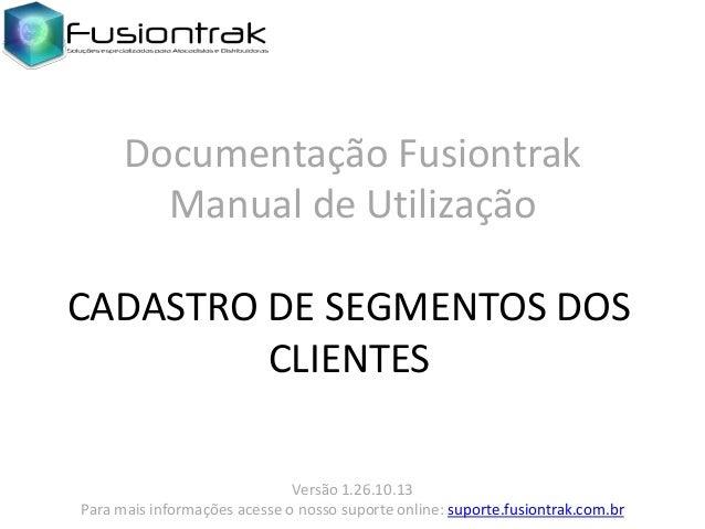 Documentação Fusiontrak Manual de Utilização CADASTRO DE SEGMENTOS DOS CLIENTES Versão 1.26.10.13 Para mais informações ac...