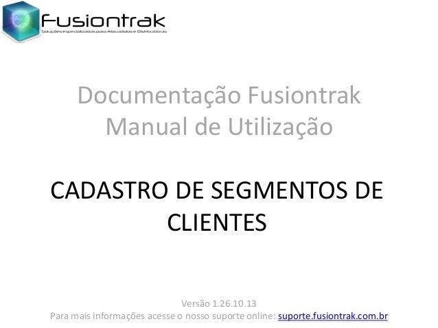 Documentação Fusiontrak Manual de Utilização CADASTRO DE SEGMENTOS DE CLIENTES Versão 1.26.10.13 Para mais informações ace...