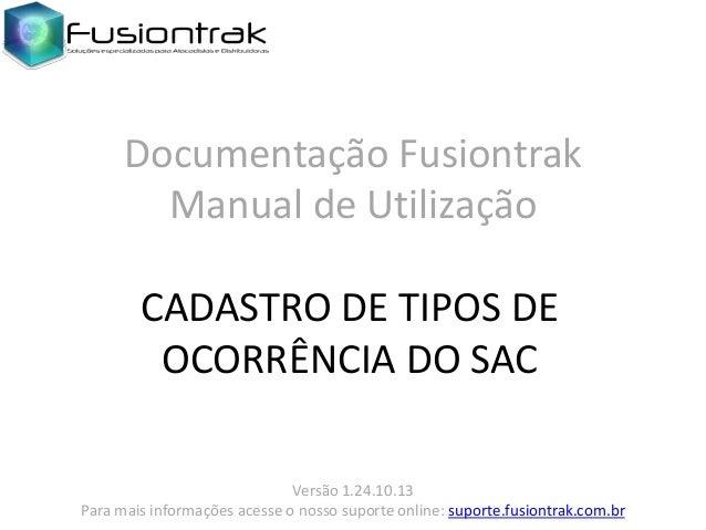 Documentação Fusiontrak Manual de Utilização CADASTRO DE TIPOS DE OCORRÊNCIA DO SAC Versão 1.24.10.13 Para mais informaçõe...