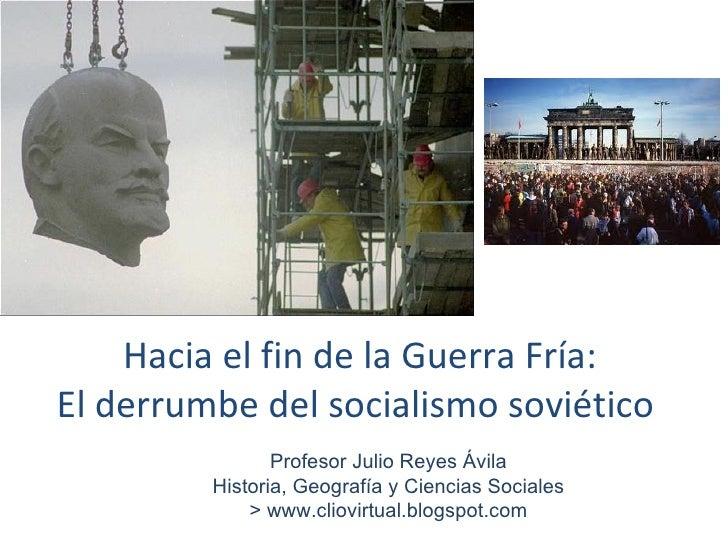 Hacia el fin de la Guerra Fría: El derrumbe del socialismo soviético  Profesor Julio Reyes Ávila Historia, Geografía y Cie...