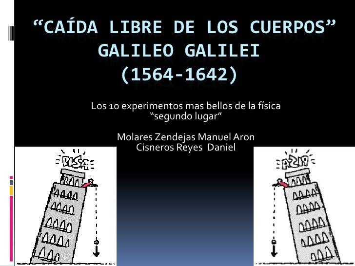 """""""CAÍDA LIBRE DE LOS CUERPOS""""      GALILEO GALILEI        (1564-1642)     Los 10 experimentos mas bellos de la física      ..."""