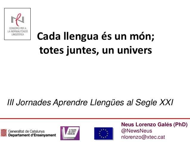 Neus Lorenzo Galés (PhD) @NewsNeus nlorenzo@xtec.cat Cada llengua és un món; totes juntes, un univers III Jornades Aprendr...