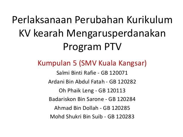 Perlaksanaan Perubahan Kurikulum KV kearah Mengarusperdanakan          Program PTV     Kumpulan 5 (SMV Kuala Kangsar)     ...
