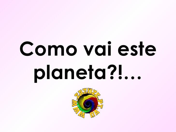 Como vai este  planeta?!…