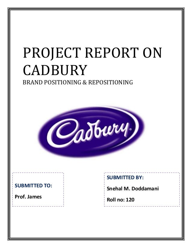 PROJECT REPORT ON   CADBURY   BRAND POSITIONING & REPOSITIONING                            SUBMITTED BY:SUBMITTED TO:     ...