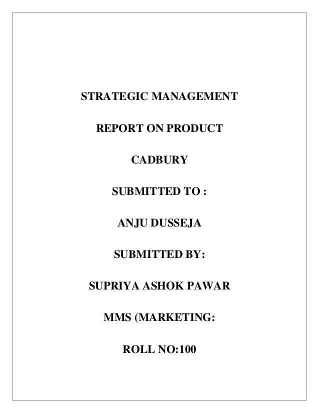 STRATEGIC MANAGEMENT REPORT ON PRODUCT CADBURY SUBMITTED TO : ANJU DUSSEJA SUBMITTED BY: SUPRIYA ASHOK PAWAR MMS (MARKETIN...