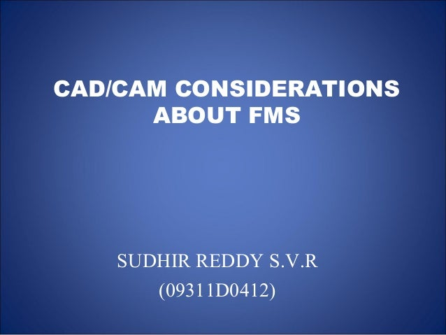 CAD/CAM CONSIDERATIONS ABOUT FMS SUDHIR REDDY S.V.R (09311D0412)
