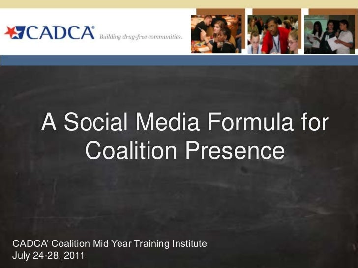 A Social Media Formula for Coalition Presence <br />CADCA' Coalition Mid Year Training Institute<br />July 24-28, 2011 <br />