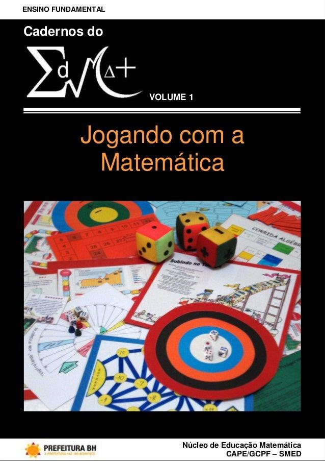 ENSINO FUNDAMENTALCadernos do                     Volume 1VOLUME 1            Jogando com a              Matemática       ...