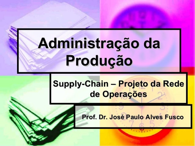 Administração daAdministração da ProduçãoProdução Supply-Chain – Projeto da RedeSupply-Chain – Projeto da Rede de Operaçõe...
