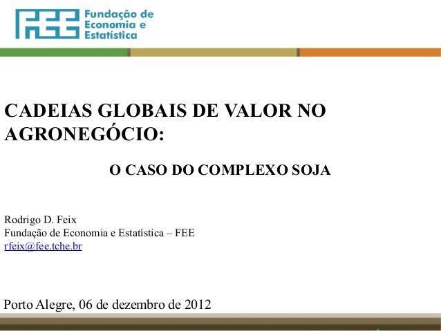 CADEIAS GLOBAIS DE VALOR NO AGRONEGÓCIO: O CASO DO COMPLEXO SOJA Rodrigo D. Feix Fundação de Economia e Estatística – FEE ...