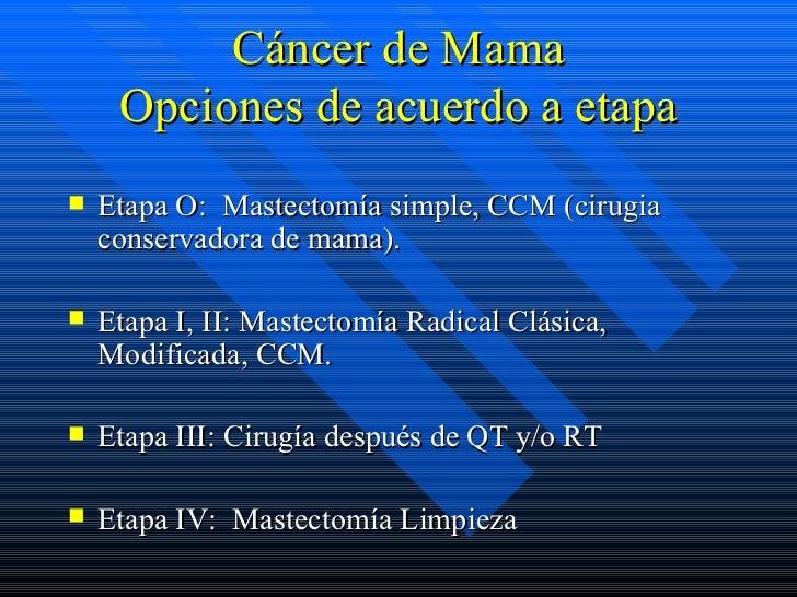 Cáncer de Mama     Opciones de acuerdo a etapa   Etapa O: Mastectomía simple, CCM (cirugia    conservadora de mama).   E...