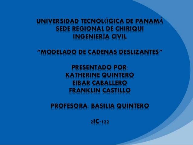 """UNIVERSIDAD TECNOLÓGICA DE PANAMÁ SEDE REGIONAL DE CHIRIQUI INGENIERÍA CIVIL """"MODELADO DE CADENAS DESLIZANTES"""" PRESENTADO ..."""