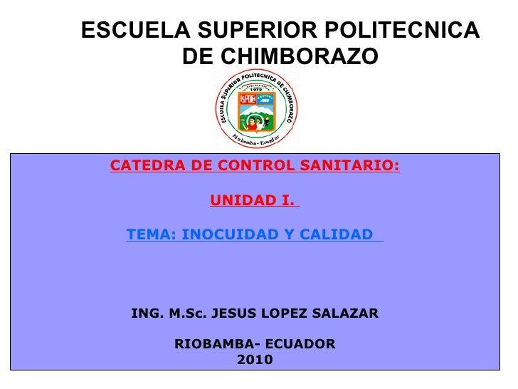 ESCUELA SUPERIOR POLITECNICA DE CHIMBORAZO CATEDRA DE CONTROL SANITARIO: UNIDAD I.  TEMA: INOCUIDAD Y CALIDAD  ING. M.Sc. ...