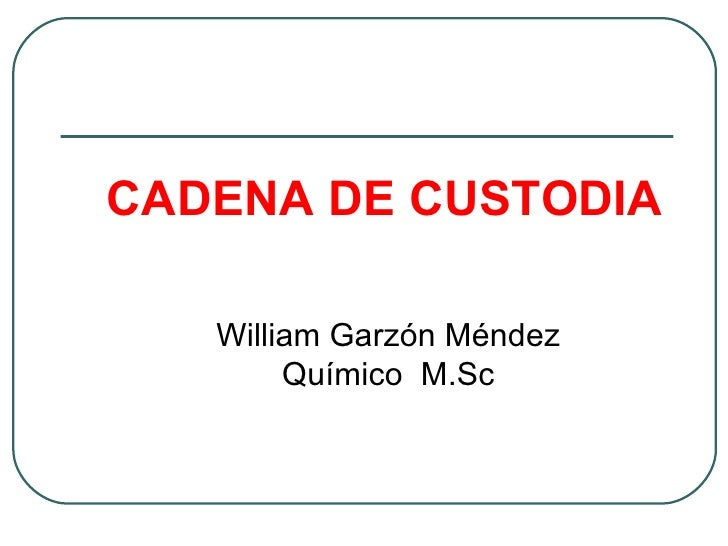 CADENA DE CUSTODIA   William Garzón Méndez        Químico M.Sc