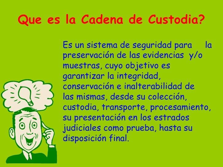 Que es  la Cadena de Custodia ? <ul><li>Es un sistema de seguridad para  la preservación de las evidencias  y/o muestras, ...