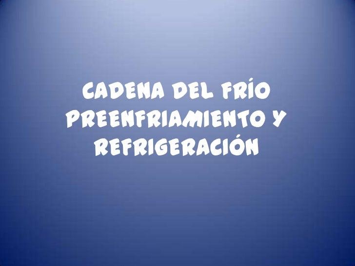 CADENA DEL FRÍOPREENFRIAMIENTO Y  REFRIGERACIÓN