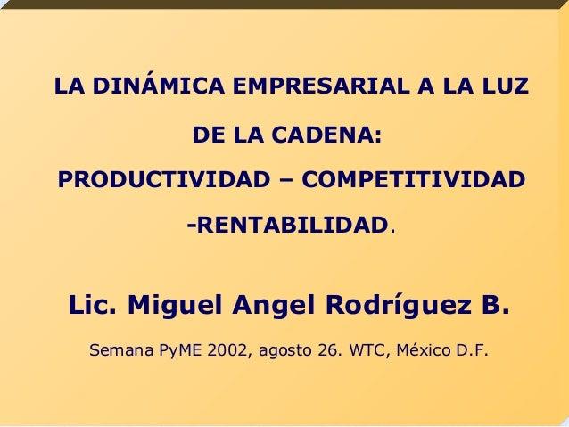 LA DINÁMICA EMPRESARIAL A LA LUZ DE LA CADENA: PRODUCTIVIDAD – COMPETITIVIDAD -RENTABILIDAD. Lic. Miguel Angel Rodríguez B...