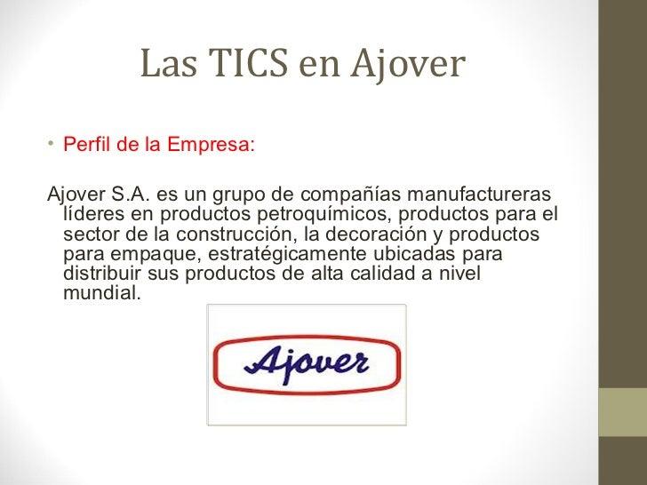 Las TICS en Ajover <ul><li>Perfil de la Empresa: </li></ul><ul><li>Ajover S.A. es un grupo de compañías manufactureras líd...