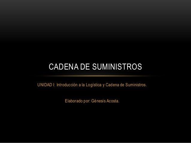 CADENA DE SUMINISTROSUNIDAD I: Introducción a la Logística y Cadena de Suministros.               Elaborado por: Génesis A...