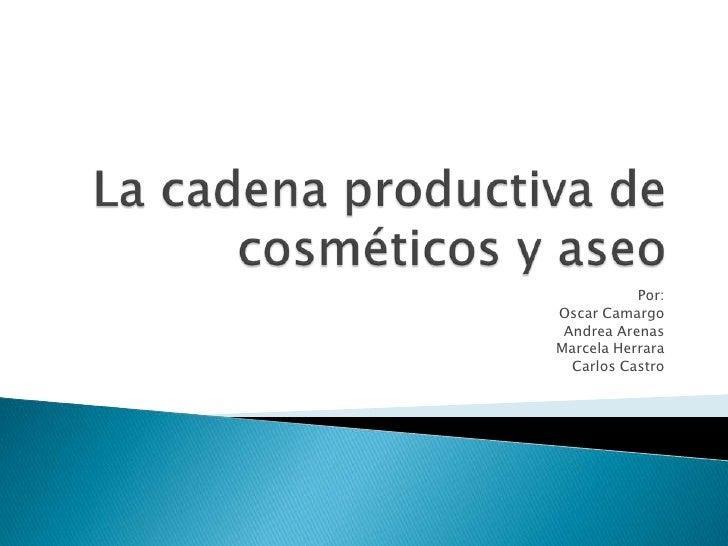 La cadena productiva de cosméticos y aseo <br />Por: <br />Oscar Camargo<br />Andrea Arenas<br />Marcela Herrara<br />Carl...