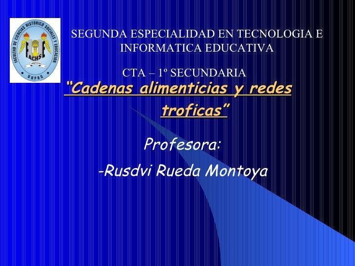 """"""" Cadenas alimenticias y redes troficas"""" Profesora: -Rusdvi Rueda Montoya SEGUNDA ESPECIALIDAD EN TECNOLOGIA E INFORMATICA..."""