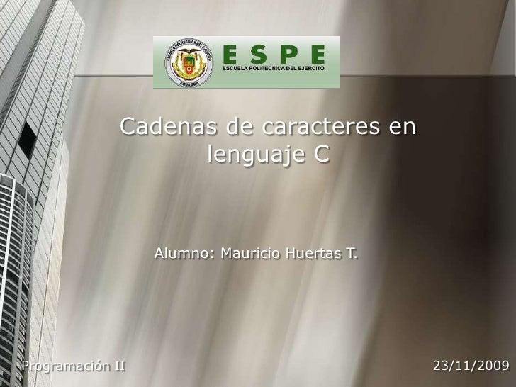 Cadenas de caracteres en lenguaje C<br />Alumno: Mauricio Huertas T.<br />23/11/2009<br />Programación II<br />