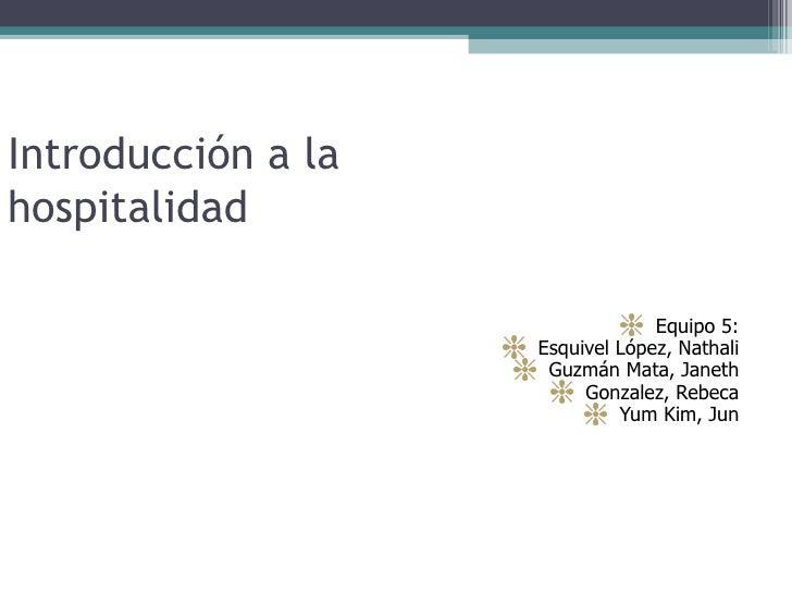 Introducción a la hospitalidad <ul><li>Equipo 5: </li></ul><ul><li>Esquivel López, Nathali </li></ul><ul><li>Guzmán Mata, ...