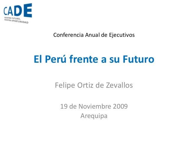 El Perú frente a su Futuro Felipe Ortiz de Zevallos 19 de Noviembre 2009 Arequipa Conferencia Anual de Ejecutivos