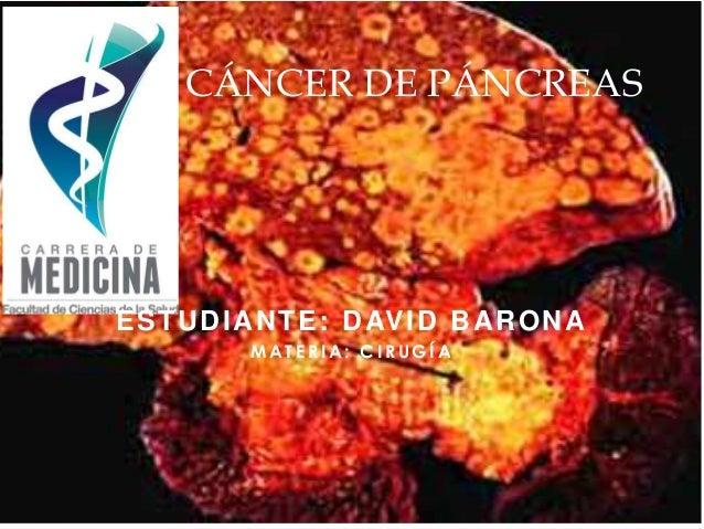 CÁNCER DE PÁNCREAS  ESTUDIANTE: DAVID BARONA  MATERIA: CIRUGÍA