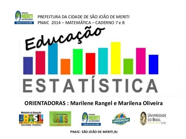 PREFEITURA DA CIDADE DE SÃO JOÃO DE MERITI  PNAIC 2014 – MATEMÁTICA – CADERNO 7 e 8  ORIENTADORAS : Marilene Rangel e Mari...