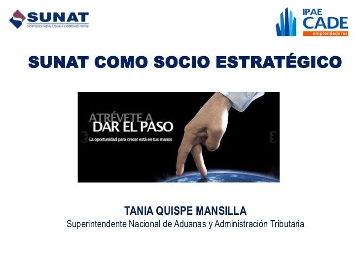 SUNAT COMO SOCIO ESTRATÉGICO                  TANIA QUISPE MANSILLA   Superintendente Nacional de Aduanas y Administración...