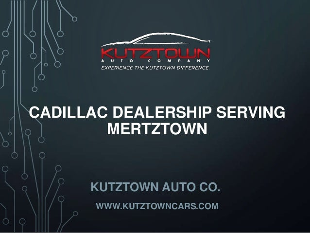 CADILLAC DEALERSHIP SERVING MERTZTOWN  KUTZTOWN AUTO CO. WWW.KUTZTOWNCARS.COM