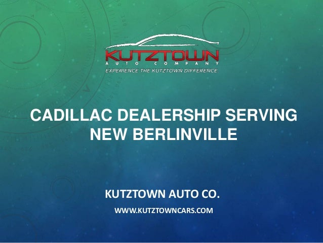 CADILLAC DEALERSHIP SERVING NEW BERLINVILLE  KUTZTOWN AUTO CO. WWW.KUTZTOWNCARS.COM