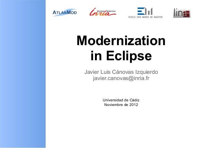 Modernization in Eclipse Javier Luis Cánovas Izquierdo    javier.canovas@inria.fr        Universidad de Cádiz         Novi...