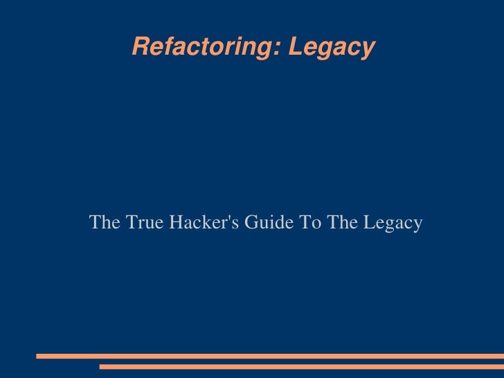 Refactoring: Legacy<br />The True Hacker's Guide To The Legacy<br />
