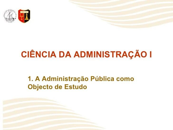 CIÊNCIA DA ADMINISTRAÇÃO I   1. A Administração Pública como  Objecto de Estudo