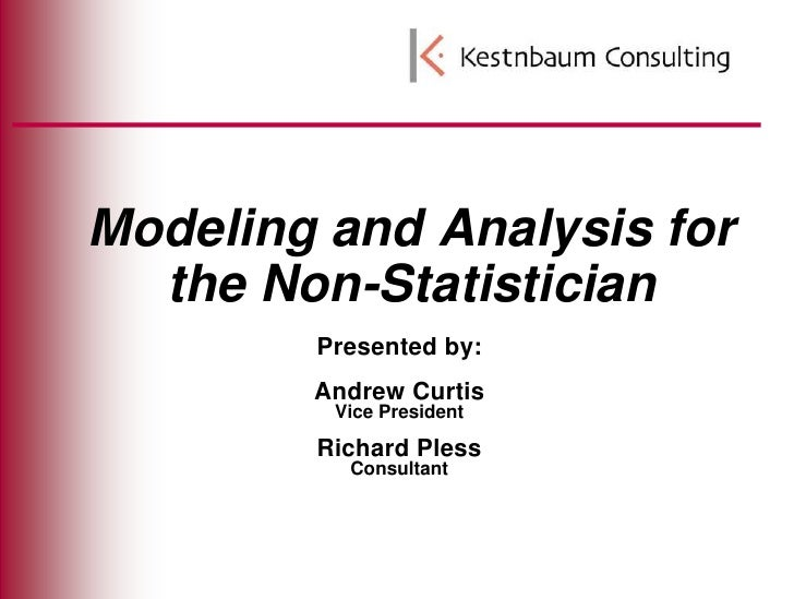 Modeling and Analysis for the Non-Statistician<br />Presented by:<br />Andrew Curtis<br />Vice President<br />Richard Ples...