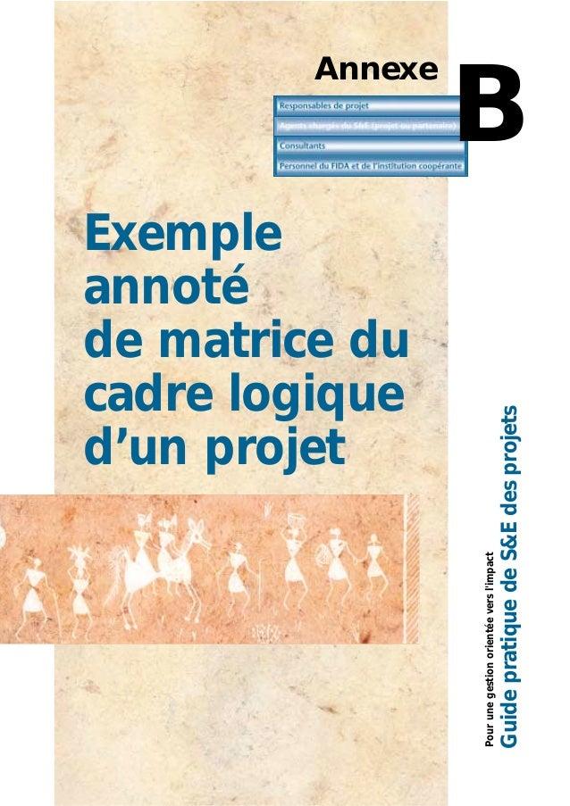 Pourunegestionorientéeversl'impact GuidepratiquedeS&Edesprojets Annexe B Exemple annoté de matrice du cadre logique d'un p...